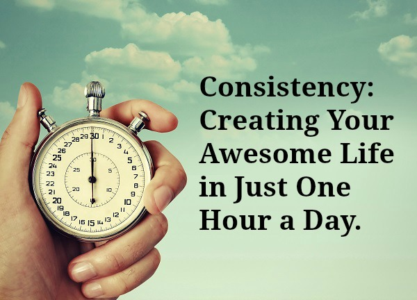Consistency: Creating Your Awesome Life in Just One Hour a Day