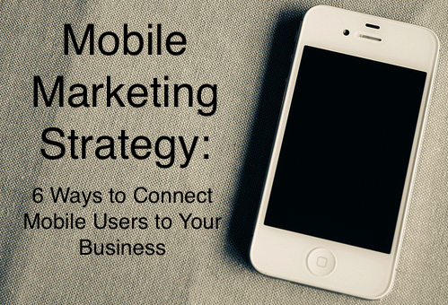 Mobile Marketing Strategy: 6 Ways to Connect to Smartphone Users