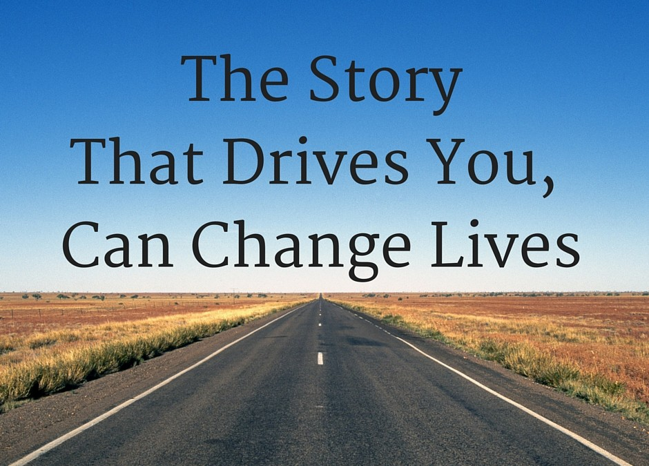 The Story That Drives You, Can Change Lives